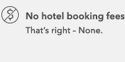 No hotel booking fees That's right - None.